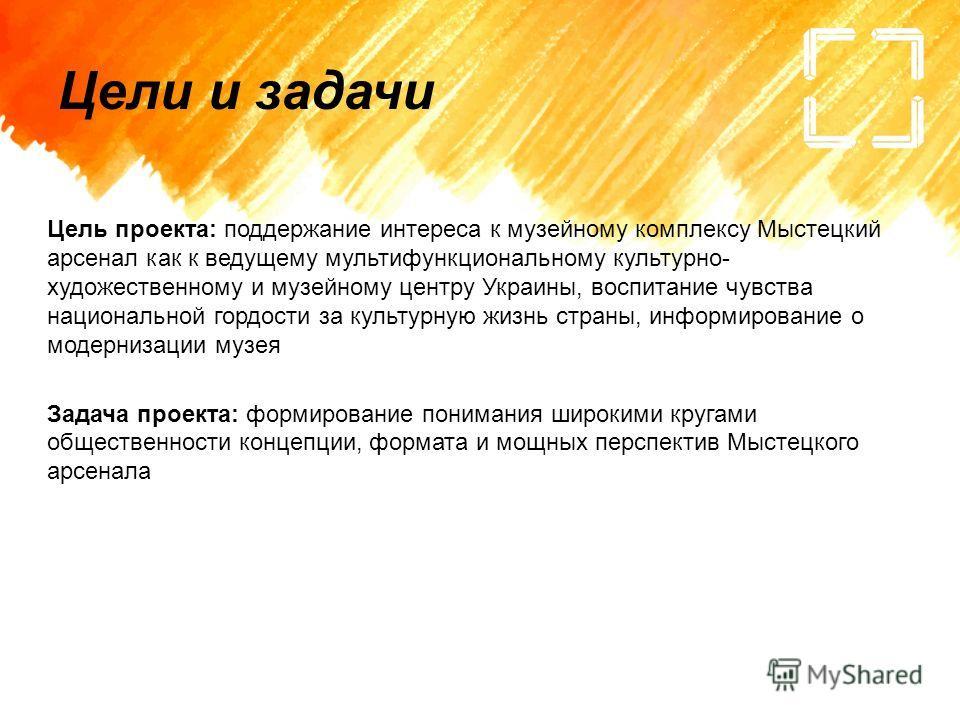 Цели и задачи Цель проекта: поддержание интереса к музейному комплексу Мыстецкий арсенал как к ведущему мультифункциональному культурно- художественному и музейному центру Украины, воспитание чувства национальной гордости за культурную жизнь страны,