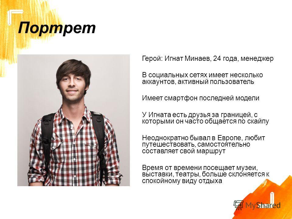 Портрет Герой: Игнат Минаев, 24 года, менеджер В социальных сетях имеет несколько аккаунтов, активный пользователь Имеет смартфон последней модели У Игната есть друзья за границей, с которыми он часто общается по скайпу Неоднократно бывал в Европе, л