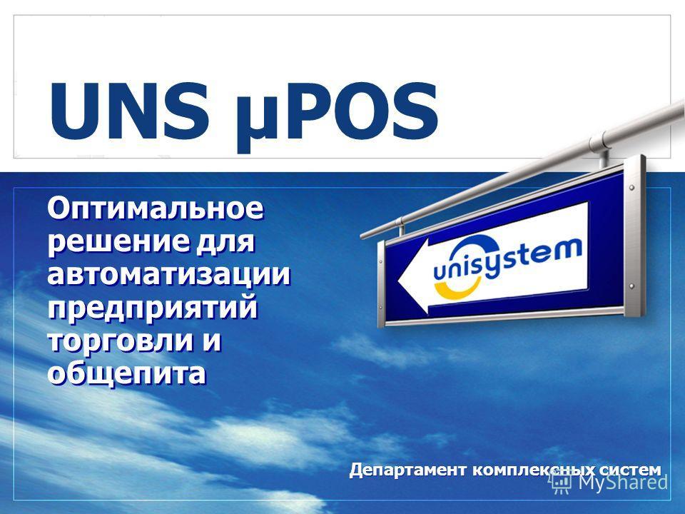 Оптимальное решение для автоматизации предприятий торговли и общепита UNS µPOS Департамент комплексных систем
