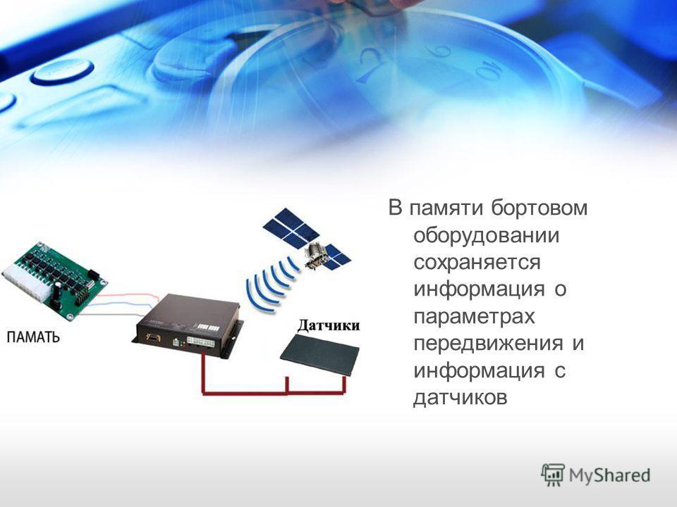 В памяти бортовом оборудовании сохраняется информация о параметрах передвижения и информация с датчиков