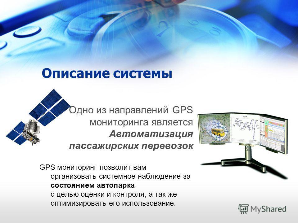 Описание системы Одно из направлений GPS мониторинга является Автоматизация пассажирских перевозок GPS мониторинг позволит вам организовать системное наблюдение за состоянием автопарка с целью оценки и контроля, а так же оптимизировать его использова