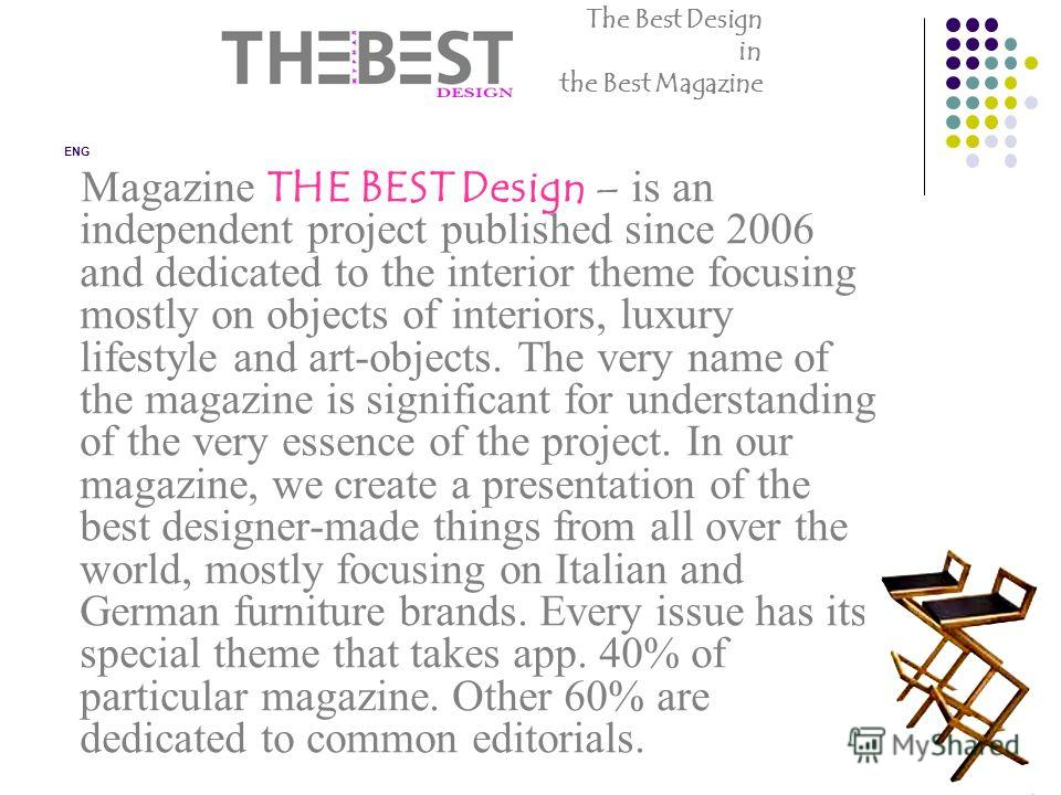 Magazine THE BEST Design – is an independent project published since 2006 and dedicated to the interior theme focusing mostly on objects of interiors, luxury lifestyle and art-objects. The very name of the magazine is significant for understanding of