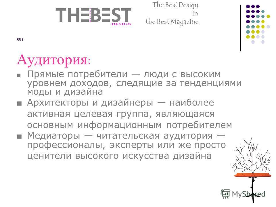RUS Аудитория: Прямые потребители люди с высоким уровнем доходов, следящие за тенденциями моды и дизайна Архитекторы и дизайнеры наиболее активная целевая группа, являющаяся основным информационным потребителем Медиаторы читательская аудитория профес