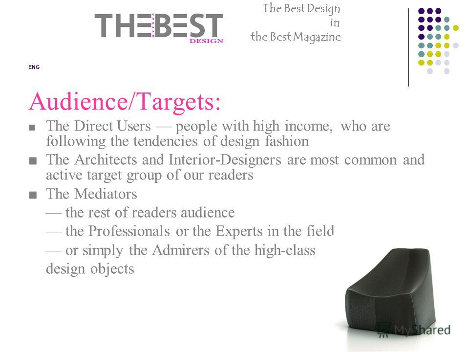 ENG Audience/Targets: The Direct Users people with high income, who are following the tendencies of design fashion The Architects and Interior-Designers are most common and active target group of our readers The Mediators the rest of readers audience