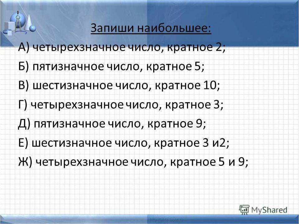 Запиши наибольшее: А) четырехзначное число, кратное 2; Б) пятизначное число, кратное 5; В) шестизначное число, кратное 10; Г) четырехзначное число, кратное 3; Д) пятизначное число, кратное 9; Е) шестизначное число, кратное 3 и2; Ж) четырехзначное чис