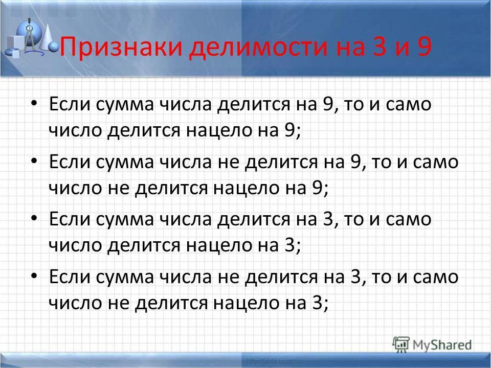 Признаки делимости на 3 и 9 Если сумма числа делится на 9, то и само число делится нацело на 9; Если сумма числа не делится на 9, то и само число не делится нацело на 9; Если сумма числа делится на 3, то и само число делится нацело на 3; Если сумма ч