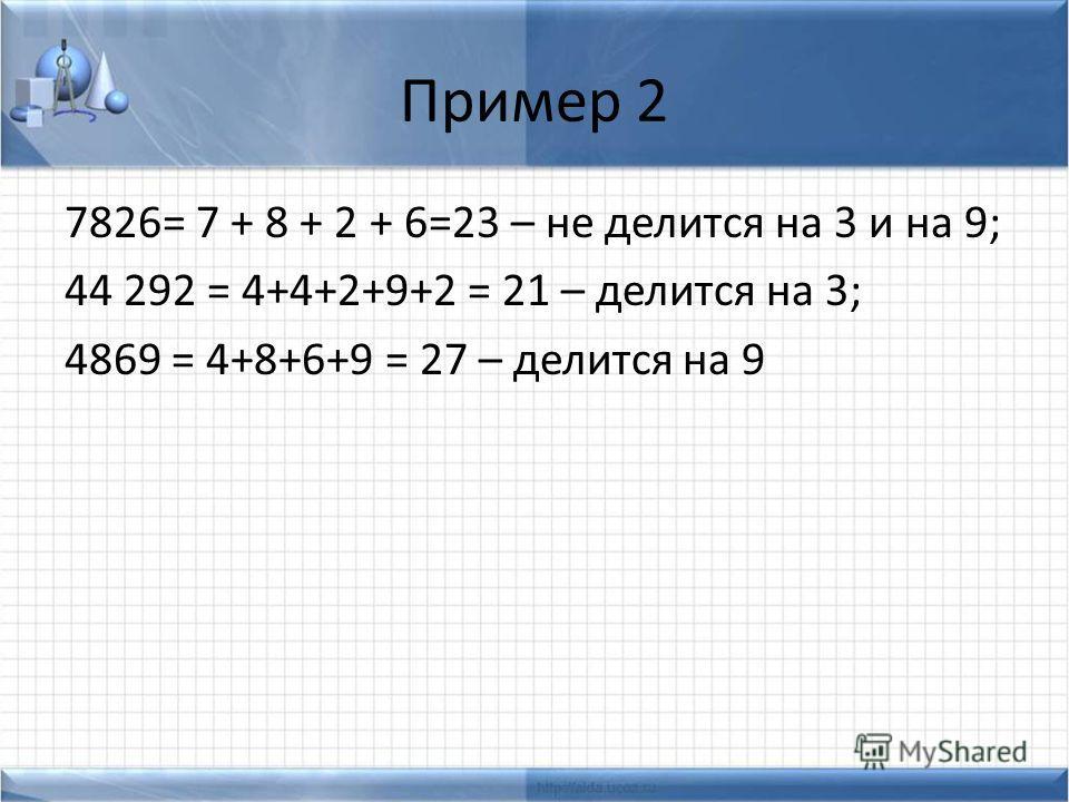 Пример 2 7826= 7 + 8 + 2 + 6=23 – не делится на 3 и на 9; 44 292 = 4+4+2+9+2 = 21 – делится на 3; 4869 = 4+8+6+9 = 27 – делится на 9