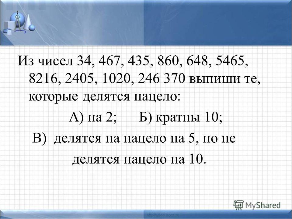 Из чисел 34, 467, 435, 860, 648, 5465, 8216, 2405, 1020, 246 370 выпиши те, которые делятся нацело: А) на 2; Б) кратны 10; В) делятся на нацело на 5, но не делятся нацело на 10.
