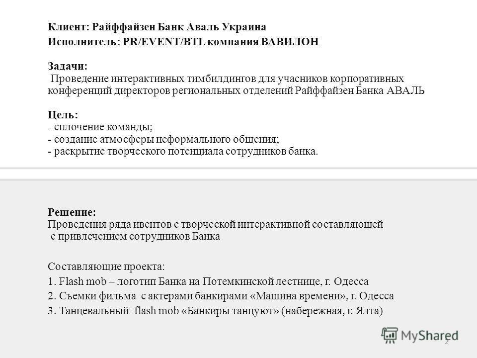 2 Клиент: Райффайзен Банк Аваль Украина Исполнитель: PR/EVENT/BTL компания ВАВИЛОН Задачи: Проведение интерактивных тимбилдингов для учасников корпоративных конференций директоров региональных отделений Райффайзен Банка АВАЛЬ Цель: - сплочение команд