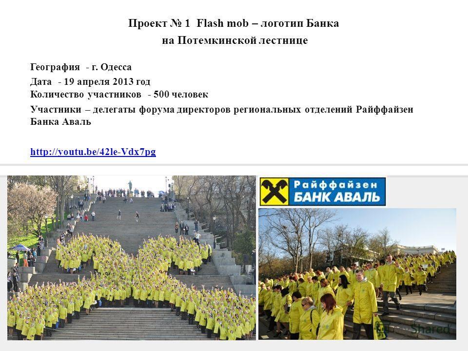3 География - г. Одесса Дата - 19 апреля 2013 год Количество участников - 500 человек Участники – делегаты форума директоров региональных отделений Райффайзен Банка Аваль http://youtu.be/42le-Vdx7pg Проект 1 Flash mob – логотип Банка на Потемкинской