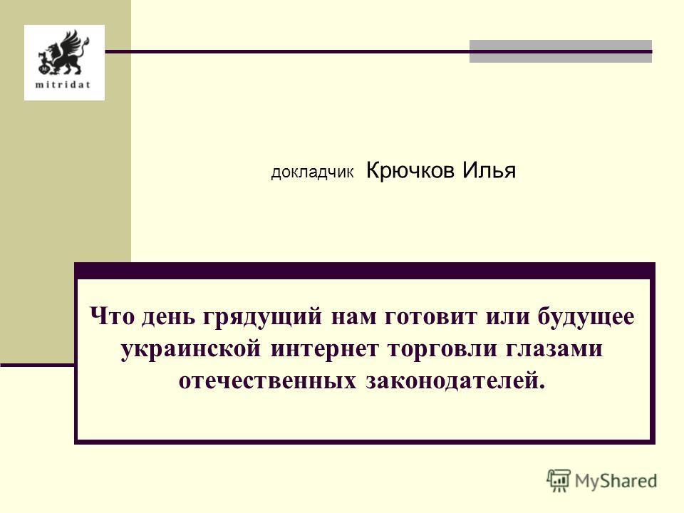 докладчик Крючков Илья Что день грядущий нам готовит или будущее украинской интернет торговли глазами отечественных законодателей.