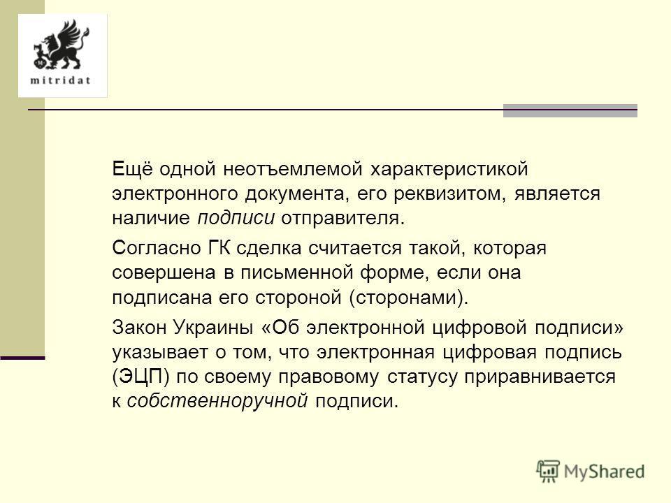 Ещё одной неотъемлемой характеристикой электронного документа, его реквизитом, является наличие подписи отправителя. Согласно ГК сделка считается такой, которая совершена в письменной форме, если она подписана его стороной (сторонами). Закон Украины