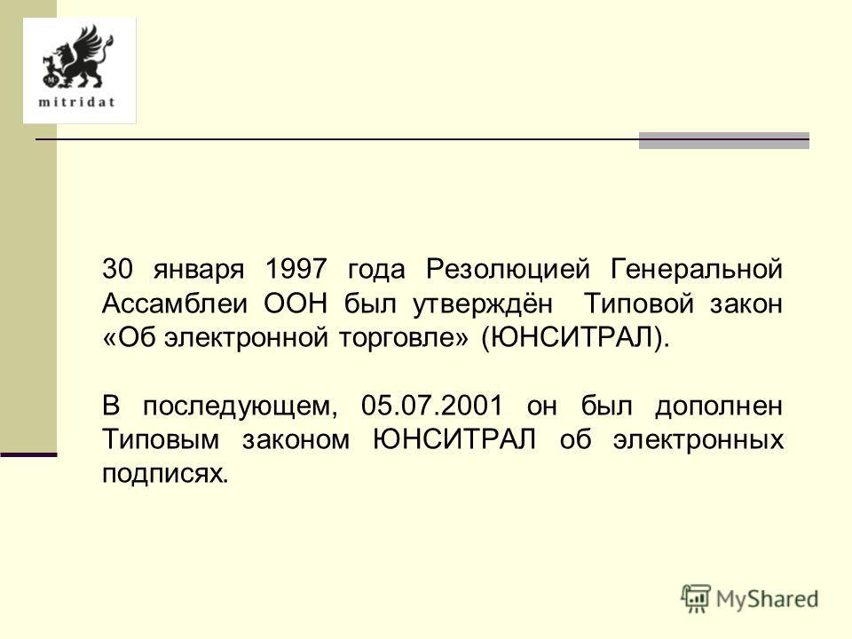 30 января 1997 года Резолюцией Генеральной Ассамблеи ООН был утверждён Типовой закон «Об электронной торговле» (ЮНСИТРАЛ). В последующем, 05.07.2001 он был дополнен Типовым законом ЮНСИТРАЛ об электронных подписях.