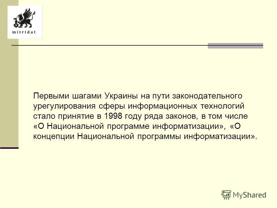 Первыми шагами Украины на пути законодательного урегулирования сферы информационных технологий стало принятие в 1998 году ряда законов, в том числе «О Национальной программе информатизации», «О концепции Национальной программы информатизации».