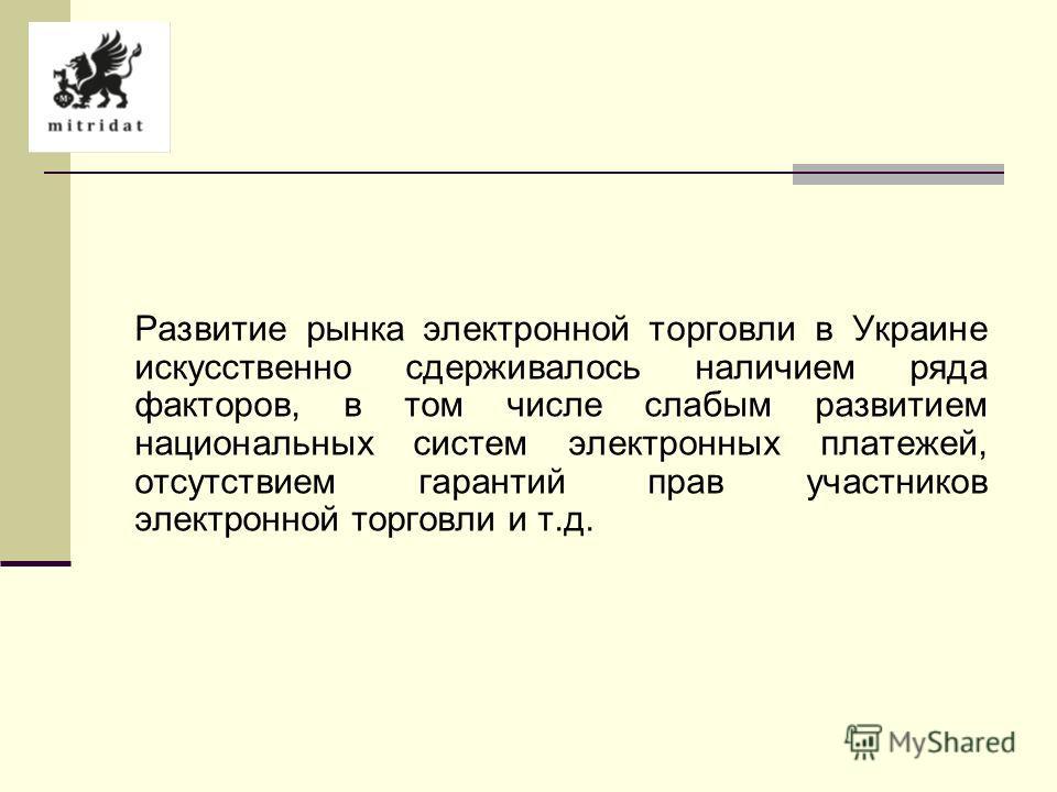 Развитие рынка электронной торговли в Украине искусственно сдерживалось наличием ряда факторов, в том числе слабым развитием национальных систем электронных платежей, отсутствием гарантий прав участников электронной торговли и т.д.