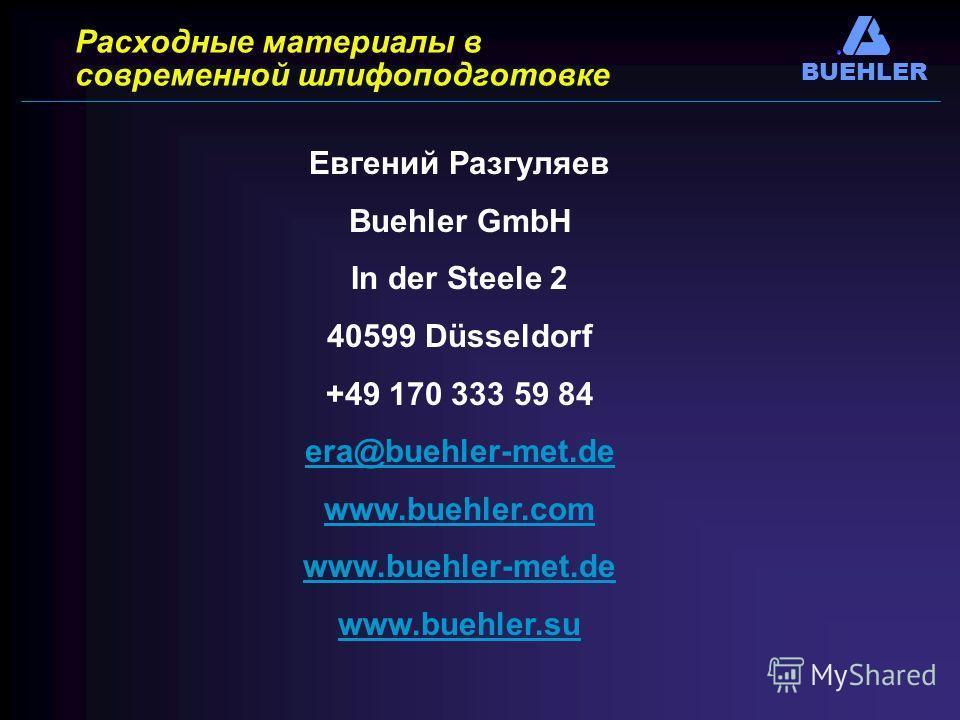 BUEHLER Расходные материалы в современной шлифоподготовке Евгений Разгуляев Вuehler GmbH In der Steele 2 40599 Düsseldorf +49 170 333 59 84 era@buehler-met.de www.buehler.com www.buehler-met.de www.buehler.su
