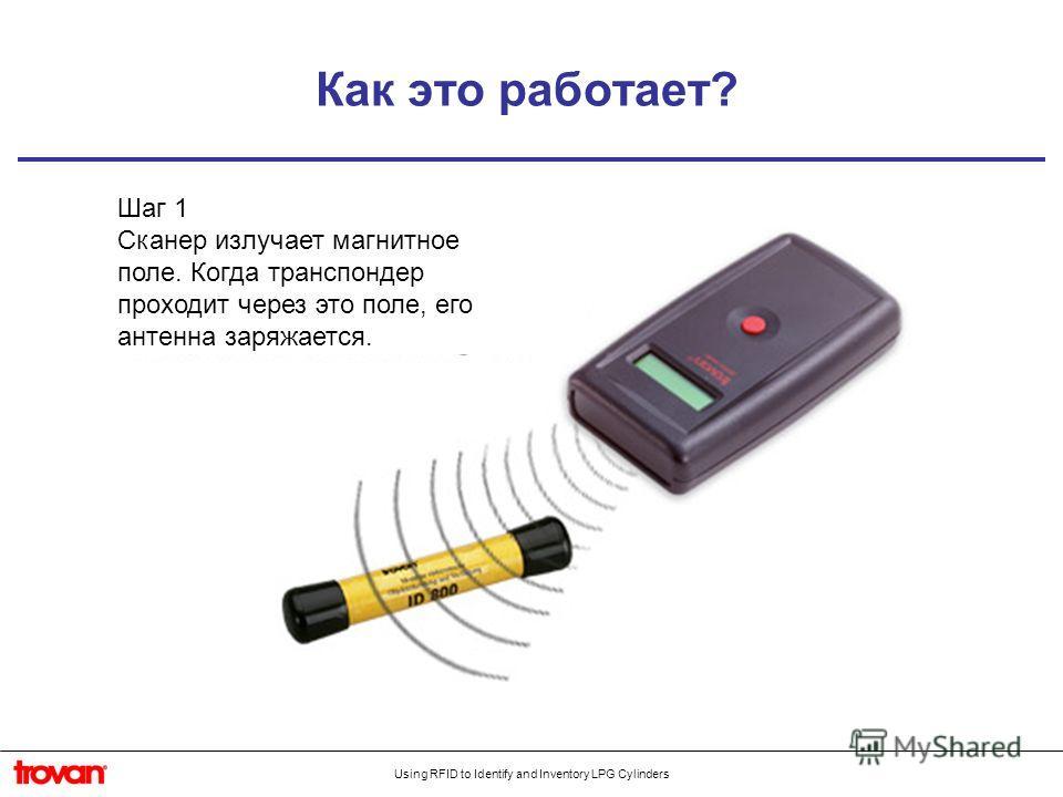 Using RFID to Identify and Inventory LPG Cylinders Как это работает? Шаг 1 Сканер излучает магнитное поле. Когда транспондер проходит через это поле, его антенна заряжается.