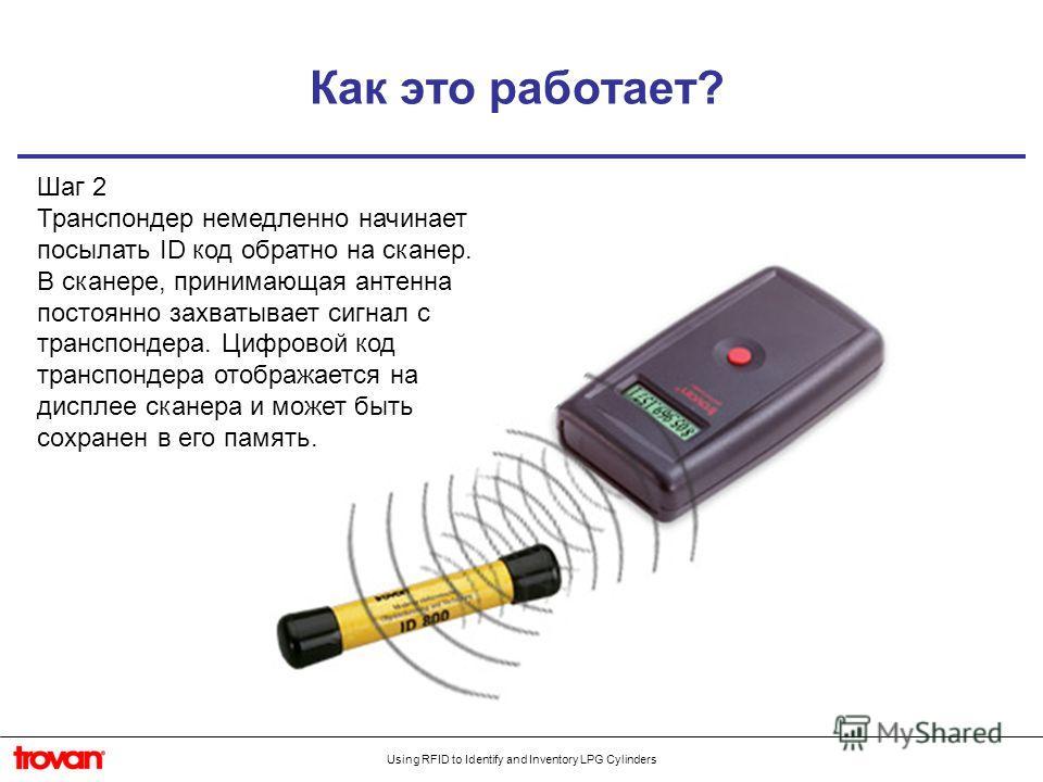 Using RFID to Identify and Inventory LPG Cylinders Как это работает? Шаг 2 Транспондер немедленно начинает посылать ID код обратно на сканер. В сканере, принимающая антенна постоянно захватывает сигнал с транспондера. Цифровой код транспондера отобра