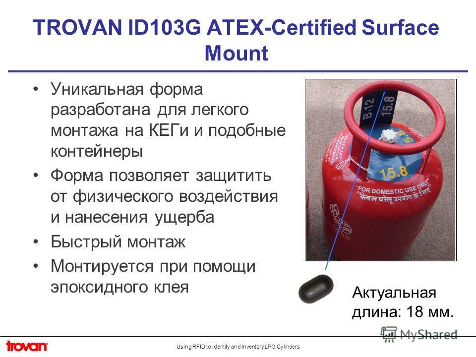 Using RFID to Identify and Inventory LPG Cylinders TROVAN ID103G ATEX-Certified Surface Mount Уникальная форма разработана для легкого монтажа на КЕГи и подобные контейнеры Форма позволяет защитить от физического воздействия и нанесения ущерба Быстры