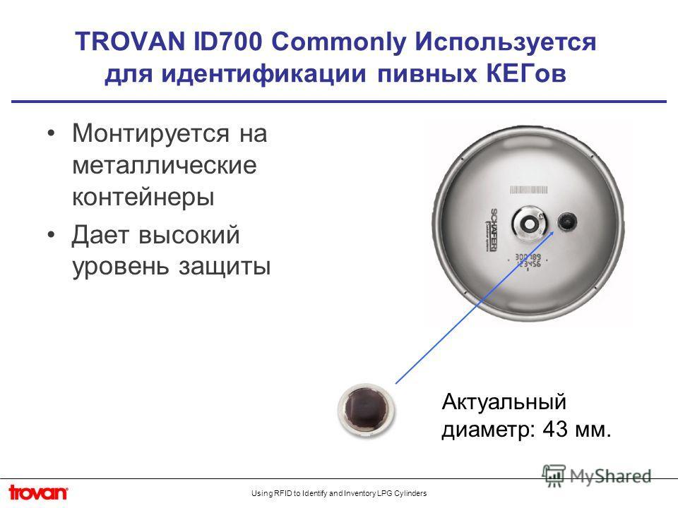 Using RFID to Identify and Inventory LPG Cylinders TROVAN ID700 Commonly Используется для идентификации пивных КЕГов Монтируется на металлические контейнеры Дает высокий уровень защиты Актуальный диаметр: 43 мм.