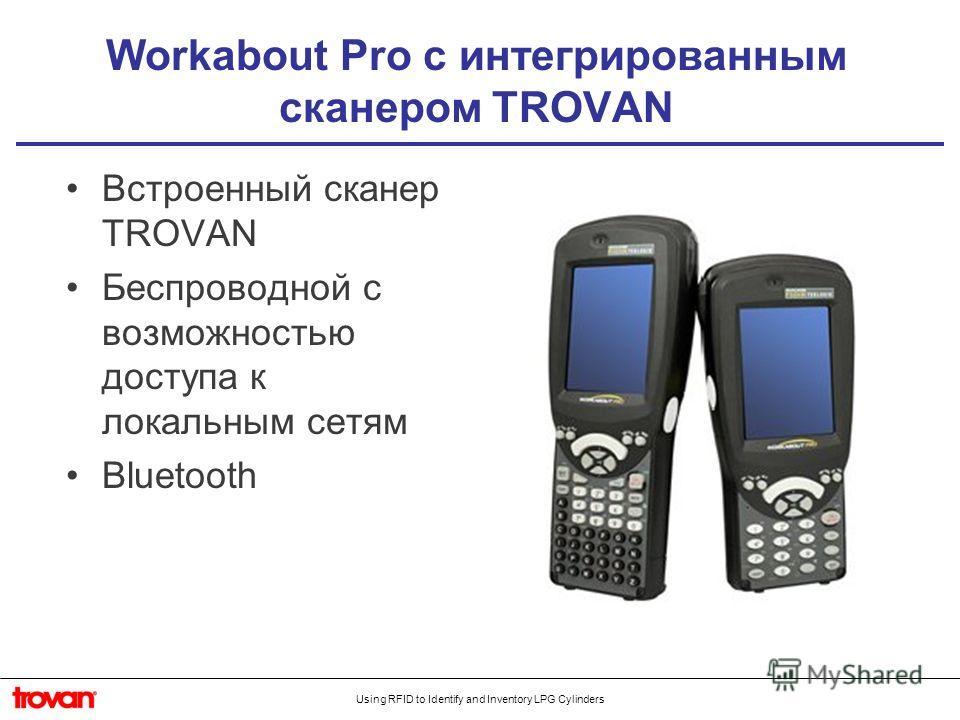 Using RFID to Identify and Inventory LPG Cylinders Workabout Pro с интегрированным сканером TROVAN Встроенный сканер TROVAN Беспроводной с возможностью доступа к локальным сетям Bluetooth