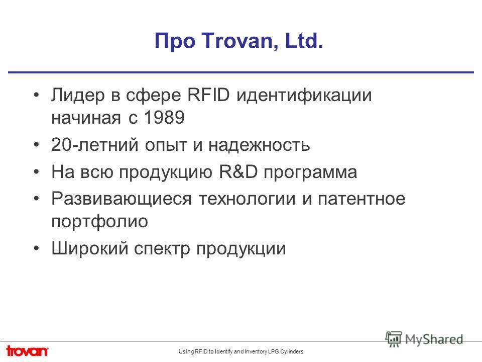 Using RFID to Identify and Inventory LPG Cylinders Про Trovan, Ltd. Лидер в сфере RFID идентификации начиная с 1989 20-летний опыт и надежность На всю продукцию R&D программа Развивающиеся технологии и патентное портфолио Широкий спектр продукции