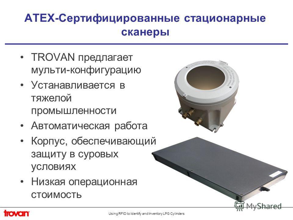 Using RFID to Identify and Inventory LPG Cylinders ATEX-Сертифицированные стационарные сканеры TROVAN предлагает мульти-конфигурацию Устанавливается в тяжелой промышленности Автоматическая работа Корпус, обеспечивающий защиту в суровых условиях Низка