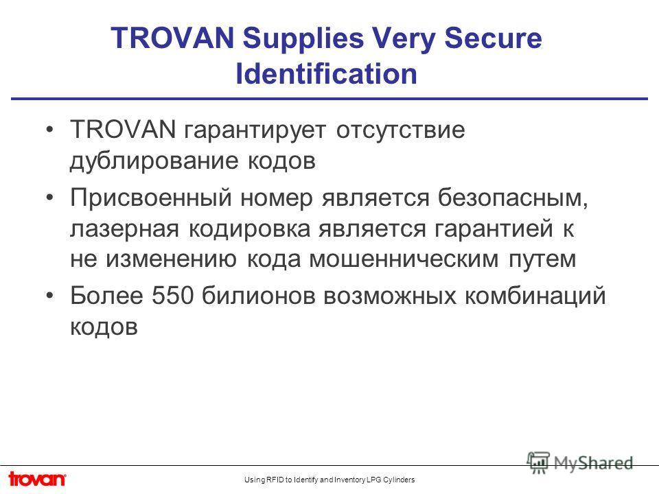 Using RFID to Identify and Inventory LPG Cylinders TROVAN Supplies Very Secure Identification TROVAN гарантирует отсутствие дублирование кодов Присвоенный номер является безопасным, лазерная кодировка является гарантией к не изменению кода мошенничес