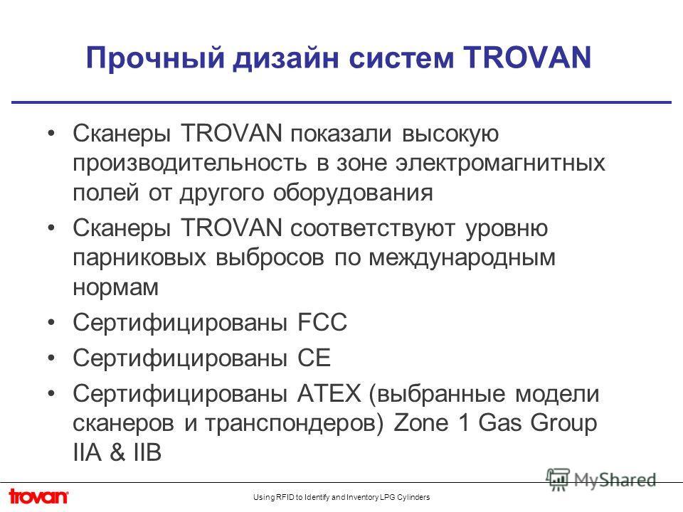 Using RFID to Identify and Inventory LPG Cylinders Прочный дизайн систем TROVAN Сканеры TROVAN показали высокую производительность в зоне электромагнитных полей от другого оборудования Сканеры TROVAN соответствуют уровню парниковых выбросов по междун