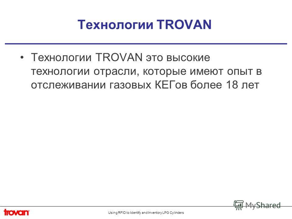 Using RFID to Identify and Inventory LPG Cylinders Технологии TROVAN Технологии TROVAN это высокие технологии отрасли, которые имеют опыт в отслеживании газовых КЕГов более 18 лет