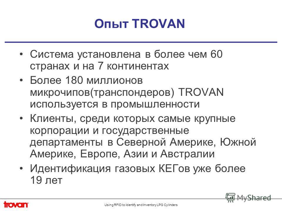 Using RFID to Identify and Inventory LPG Cylinders Опыт TROVAN Система установлена в более чем 60 странах и на 7 континентах Более 180 миллионов микрочипов(транспондеров) TROVAN используется в промышленности Клиенты, среди которых самые крупные корпо