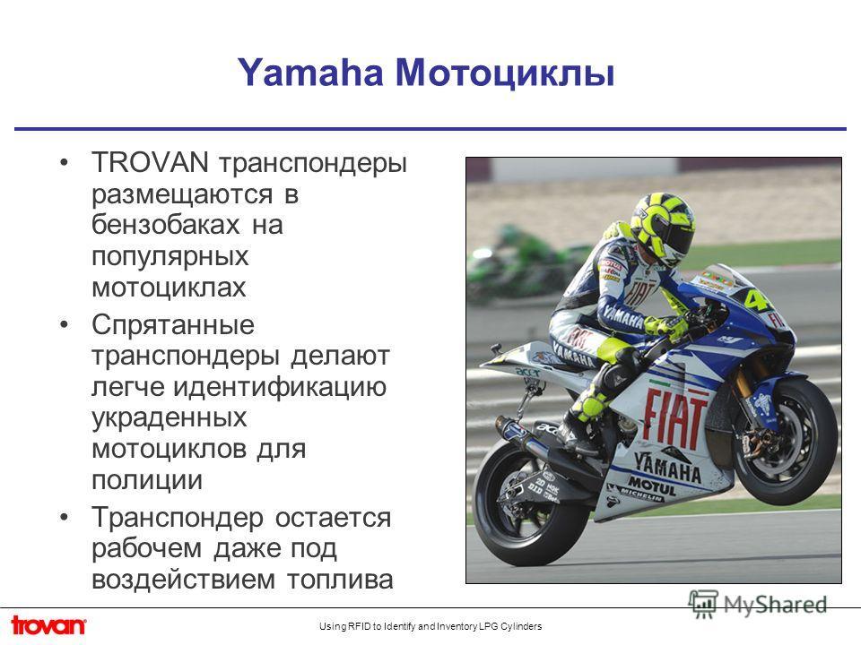 Using RFID to Identify and Inventory LPG Cylinders Yamaha Мотоциклы TROVAN транспондеры размещаются в бензобаках на популярных мотоциклах Спрятанные транспондеры делают легче идентификацию украденных мотоциклов для полиции Транспондер остается рабоче