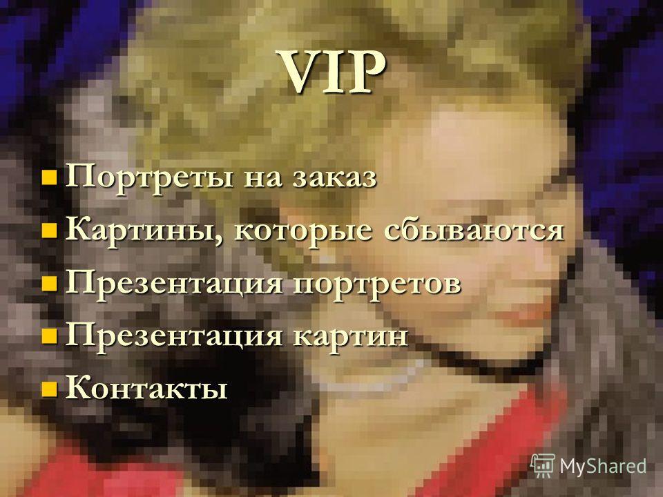 VIP Портреты на заказ Портреты на заказ Картины, которые сбываются Картины, которые сбываются Презентация портретов Презентация портретов Презентация картин Презентация картин Контакты Контакты
