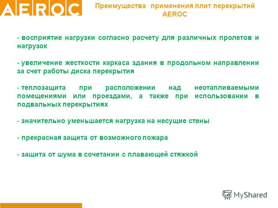Преимущества применения плит перекрытий AEROC - восприятие нагрузки согласно расчету для различных пролетов и нагрузок - увеличение жесткости каркаса здания в продольном направлении за счет работы диска перекрытия - теплозащита при расположении над н