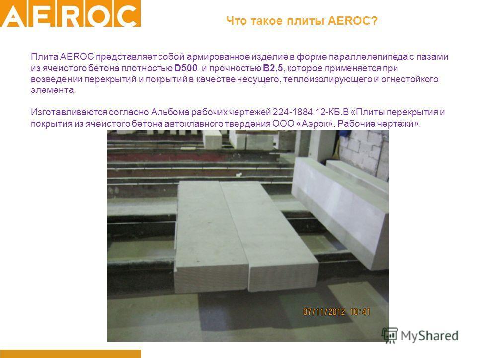 Плита AEROC представляет собой армированное изделие в форме параллелепипеда с пазами из ячеистого бетона плотностью D500 и прочностью В2,5, которое применяется при возведении перекрытий и покрытий в качестве несущего, теплоизолирующего и огнестойкого