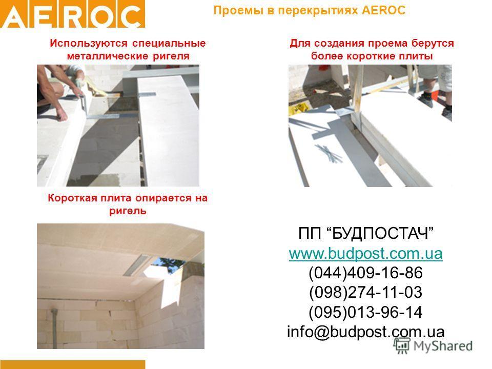 Проемы в перекрытиях AEROC Используются специальные металлические ригеля Для создания проема берутся более короткие плиты Короткая плита опирается на ригель ПП БУДПОСТАЧ www.budpost.com.ua (044)409-16-86 (098)274-11-03 (095)013-96-14 info@budpost.com