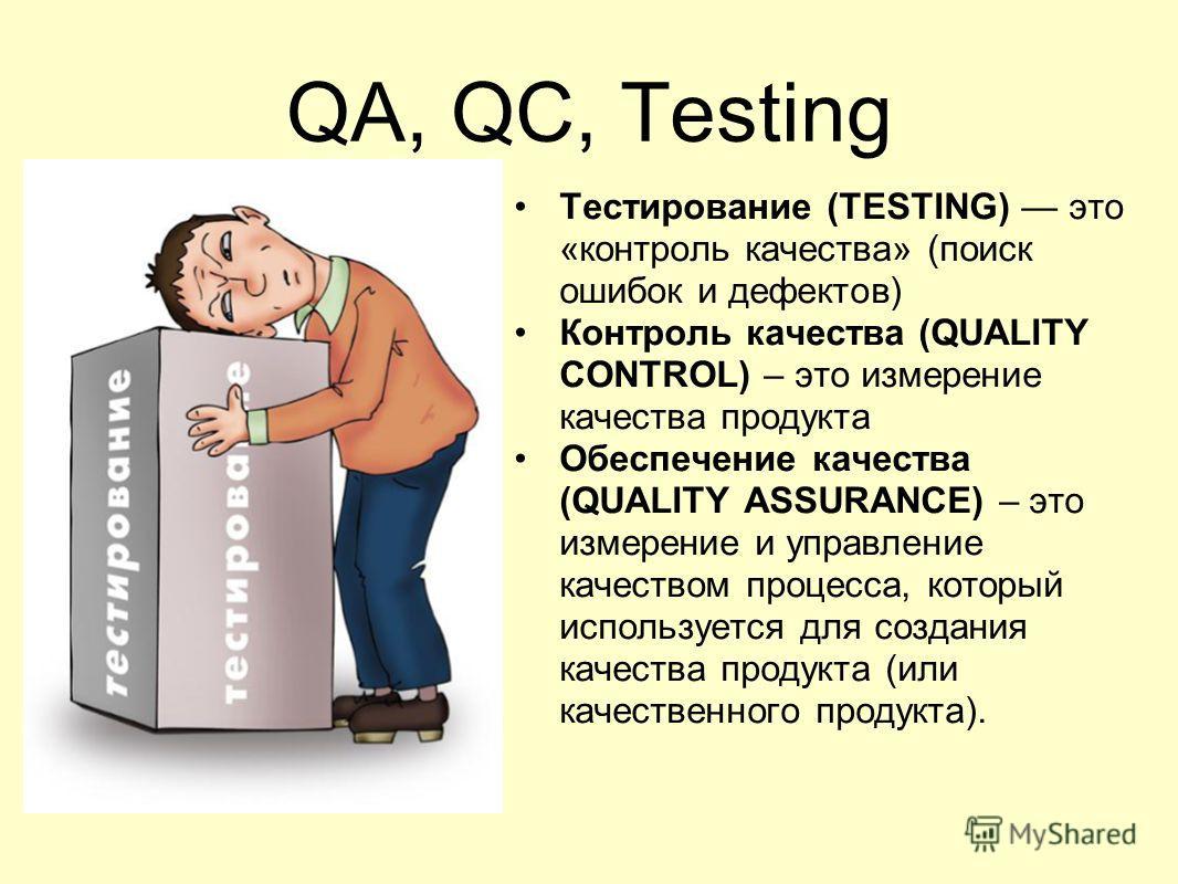 QA, QC, Testing Тестирование (TESTING) это «контроль качества» (поиск ошибок и дефектов) Контроль качества (QUALITY CONTROL) – это измерение качества продукта Обеспечение качества (QUALITY ASSURANCE) – это измерение и управление качеством процесса, к