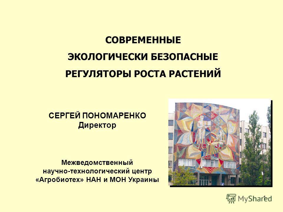 1 СОВРЕМЕННЫЕ ЭКОЛОГИЧЕСКИ БЕЗОПАСНЫЕ РЕГУЛЯТОРЫ РОСТА РАСТЕНИЙ СЕРГЕЙ ПОНОМАРЕНКО Директор Межведомственный научно-технологический центр «Агробиотех» НАН и МОН Украины