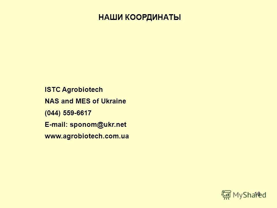 18 НАШИ КООРДИНАТЫ ISTC Agrobiotech NAS and MES of Ukraine (044) 559-6617 E-mail: sponom@ukr.net www.agrobiotech.com.ua
