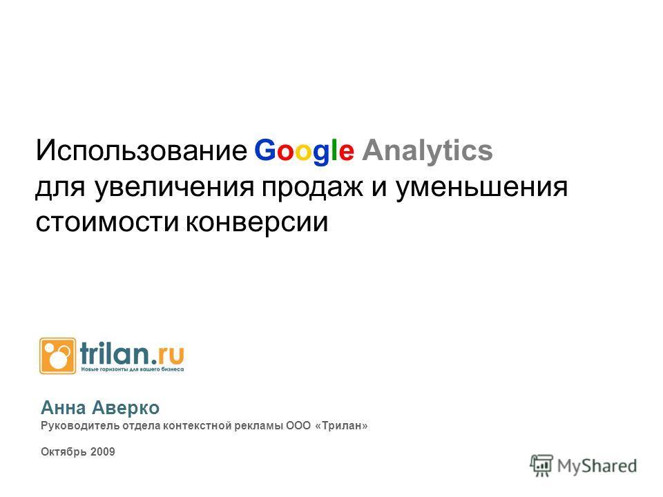 Анна Аверко Руководитель отдела контекстной рекламы ООО «Трилан» Октябрь 2009 Использование Google Analytics для увеличения продаж и уменьшения стоимости конверсии