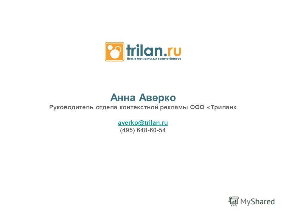 Анна Аверко Руководитель отдела контекстной рекламы ООО «Трилан» averko@trilan.ru (495) 648-60-54