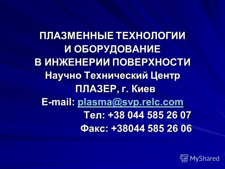 ПЛАЗМЕННЫЕ ТЕХНОЛОГИИ И ОБОРУДОВАНИЕ В ИНЖЕНЕРИИ ПОВЕРХНОСТИ Научно Технический Центр ПЛАЗЕР, г. Киев ПЛАЗЕР, г. Киев E-mail: plasma@svp.relc.com plasma@svp.relc.com Тел: +38 044 585 26 07 Тел: +38 044 585 26 07 Факс: +38044 585 26 06 Факс: +38044 58