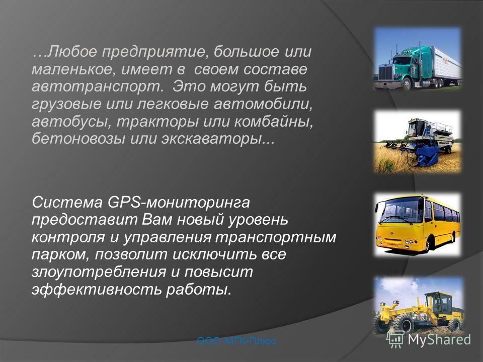 …Любое предприятие, большое или маленькое, имеет в своем составе автотранспорт. Это могут быть грузовые или легковые автомобили, автобусы, тракторы или комбайны, бетоновозы или экскаваторы... Система GPS-мониторинга предоставит Вам новый уровень конт
