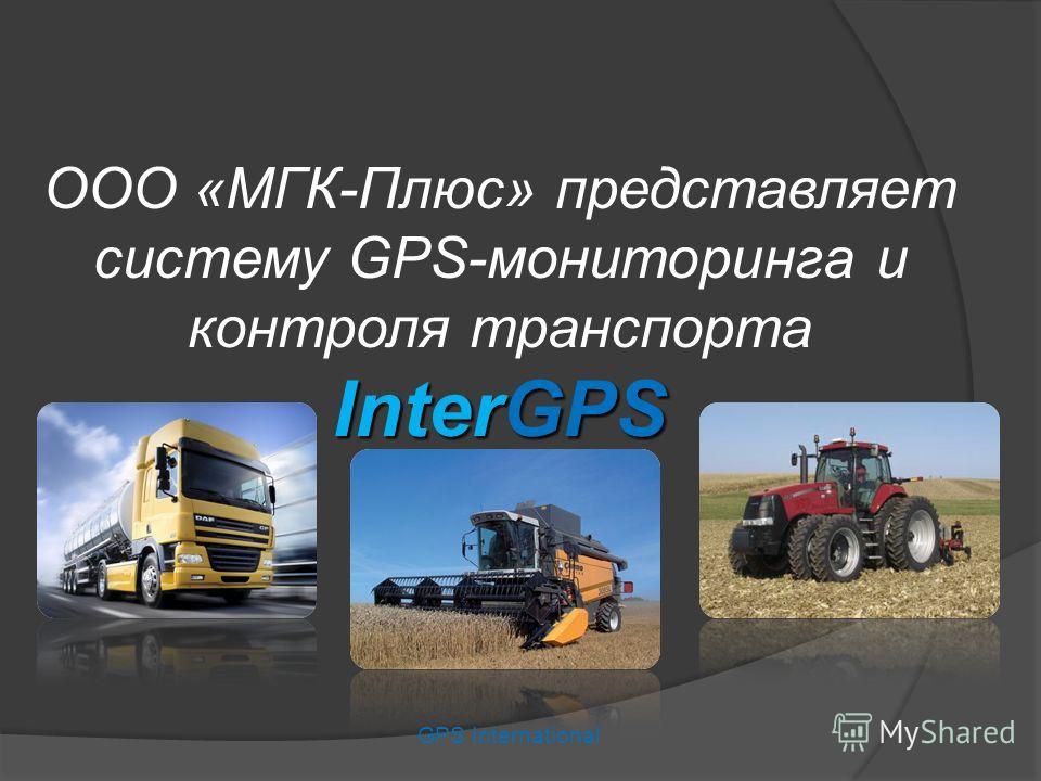 GPS International InterGPS ООО «МГК-Плюс» представляет систему GPS-мониторинга и контроля транспорта InterGPS