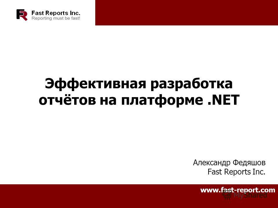 Эффективная разработка отчётов на платформе.NET Александр Федяшов Fast Reports Inc. www.fast-report.com