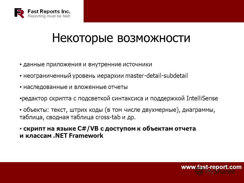 www.fast-report.com Некоторые возможности данные приложения и внутренние источники неограниченный уровень иерархии master-detail-subdetail наследованные и вложенные отчеты редактор скрипта с подсветкой синтаксиса и поддержкой IntelliSense объекты: те