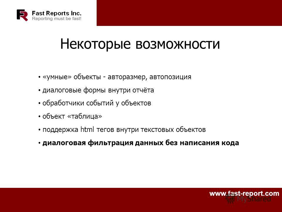 www.fast-report.com Некоторые возможности «умные» объекты - авторазмер, автопозиция диалоговые формы внутри отчёта обработчики событий у объектов объект «таблица» поддержка html тегов внутри текстовых объектов диалоговая фильтрация данных без написан