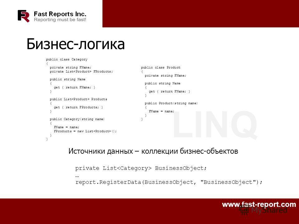 LINQ www.fast-report.com Бизнес-логика Источники данных – коллекции бизнес-объектов private List BusinessObject; … report.RegisterData(BusinessObject,