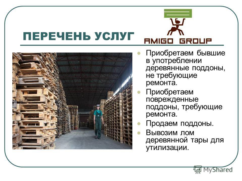 ПЕРЕЧЕНЬ УСЛУГ Приобретаем бывшие в употреблении деревянные поддоны, не требующие ремонта. Приобретаем поврежденные поддоны, требующие ремонта. Продаем поддоны. Вывозим лом деревянной тары для утилизации.