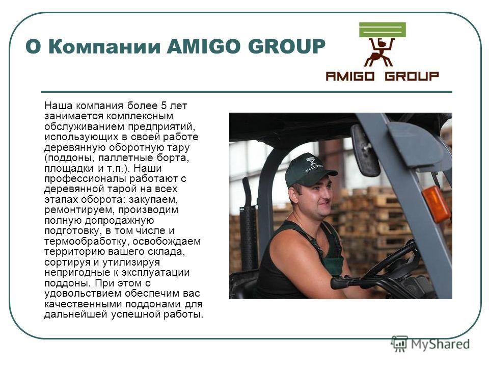 О Компании AMIGO GROUP Наша компания более 5 лет занимается комплексным обслуживанием предприятий, использующих в своей работе деревянную оборотную тару (поддоны, паллетные борта, площадки и т.п.). Наши профессионалы работают с деревянной тарой на вс